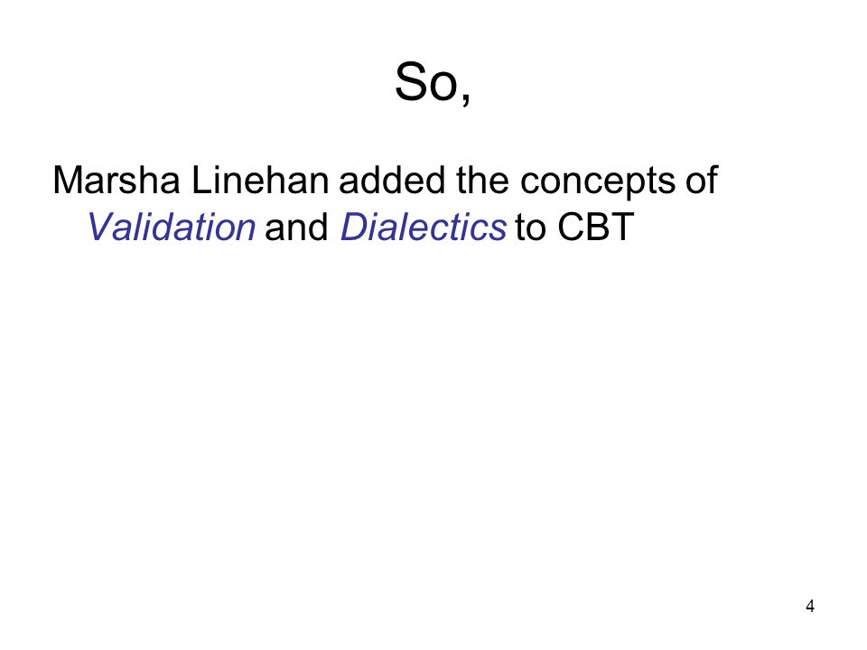 4 So, Marsha Linehan added the concepts of Validation and Dialectics to CBT