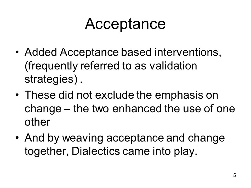 5 Acceptance Added Acceptance based interventions, (frequently referred to as validation strategies). These did not exclude the emphasis on change – t
