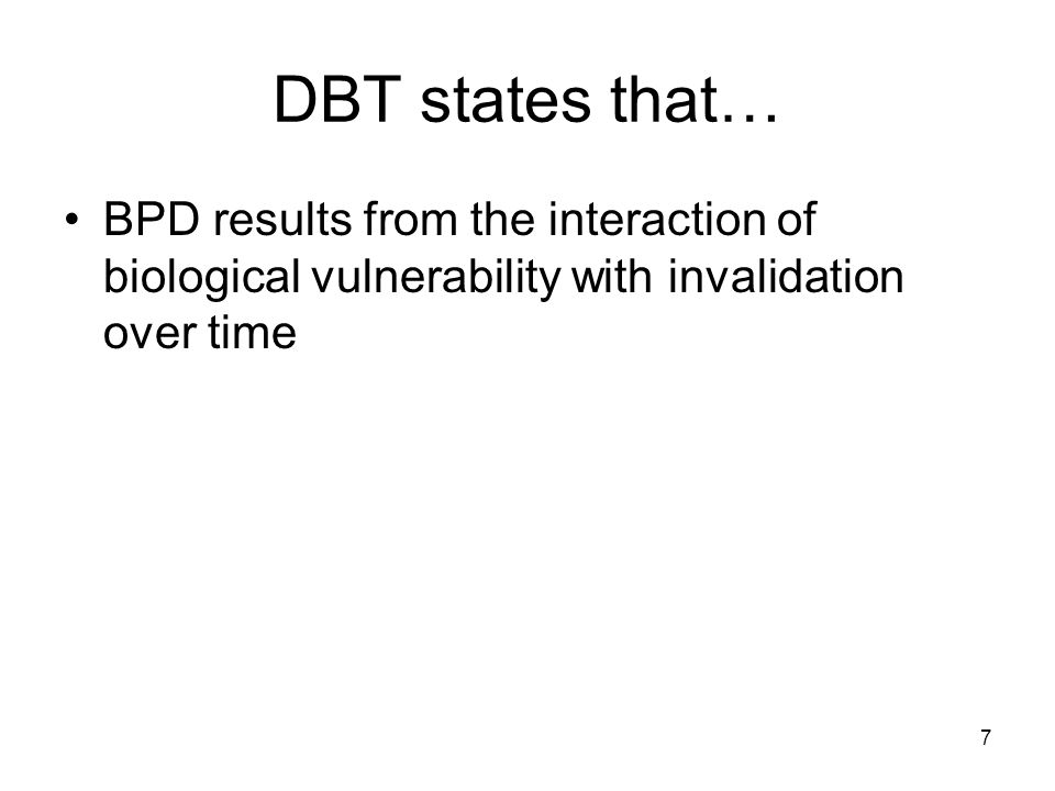 7 DBT states that… BPD results from the interaction of biological vulnerability with invalidation over time