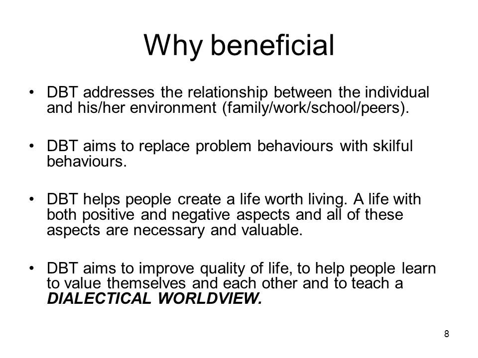 8 Why beneficial DBT addresses the relationship between the individual and his/her environment (family/work/school/peers). DBT aims to replace problem