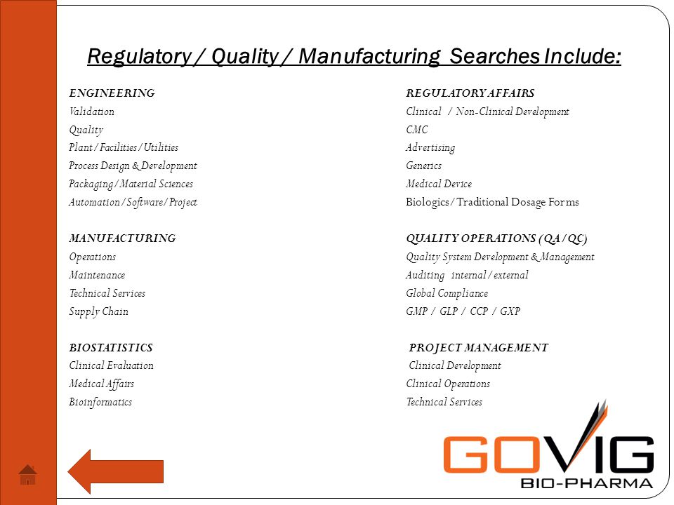 Regulatory / Quality / Manufacturing Searches Include: ENGINEERINGREGULATORY AFFAIRS ValidationClinical / Non-Clinical Development QualityCMC Plant/Facilities/UtilitiesAdvertising Process Design & DevelopmentGenerics Packaging/Material SciencesMedical Device Automation/Software/ProjectBiologics/Traditional Dosage Forms MANUFACTURINGQUALITY OPERATIONS (QA/QC) OperationsQuality System Development & Management MaintenanceAuditing internal/external Technical ServicesGlobal Compliance Supply ChainGMP / GLP / CCP / GXP BIOSTATISTICS PROJECT MANAGEMENT Clinical Evaluation Clinical Development Medical Affairs Clinical Operations Bioinformatics Technical Services