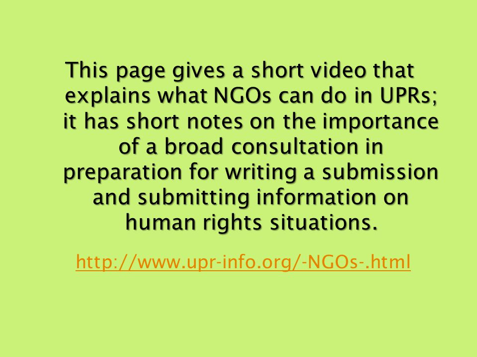 This page gives a short video that explains what NGOs can do in UPRs; it has short notes on the importance of a broad consultation in preparation for writing a submission and submitting information on human rights situations.