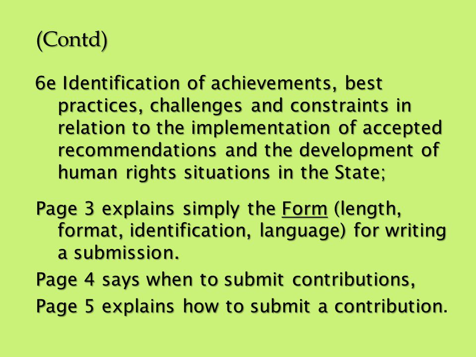 (Contd) 6e Identification of achievements, best practices, challenges and constraints in relation to the implementation of accepted recommendations and the development of human rights situations in the State; Page 3 explains simply the Form (length, format, identification, language) for writing a submission.