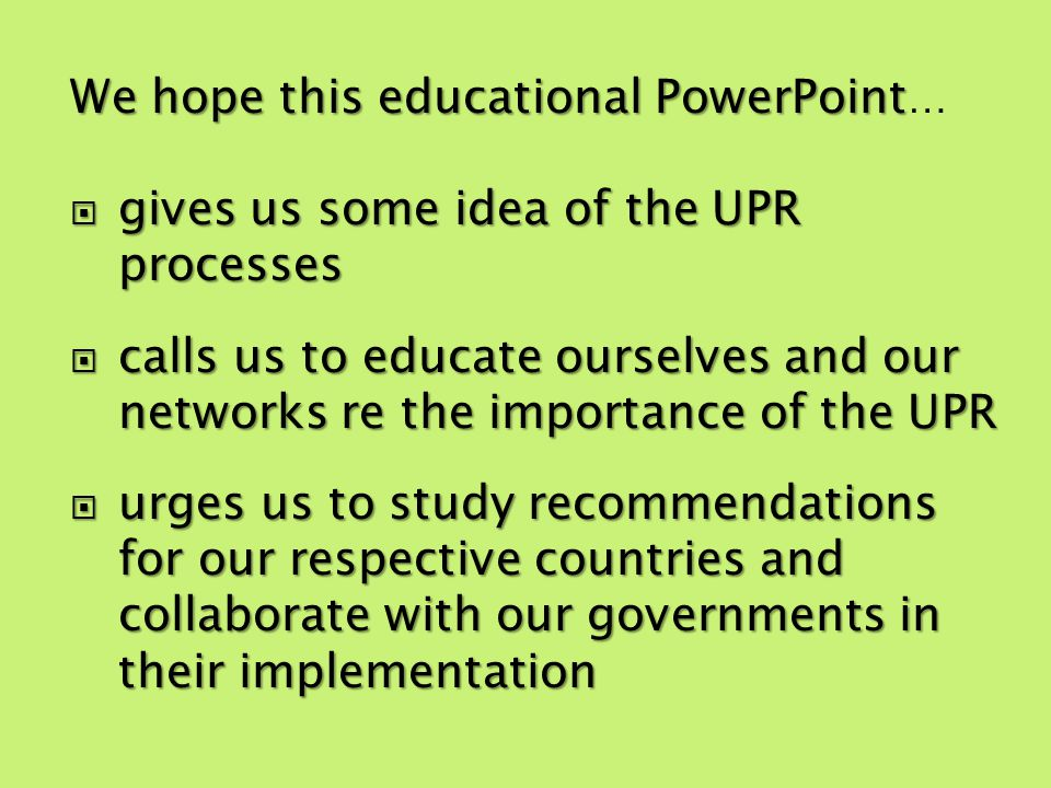 We hope this educational PowerPoint We hope this educational PowerPoint … gives us some idea of the UPR processes gives us some idea of the UPR processes calls us to educate ourselves and our networks re the importance of the UPR calls us to educate ourselves and our networks re the importance of the UPR urges us to study recommendations for our respective countries and collaborate with our governments in their implementation urges us to study recommendations for our respective countries and collaborate with our governments in their implementation