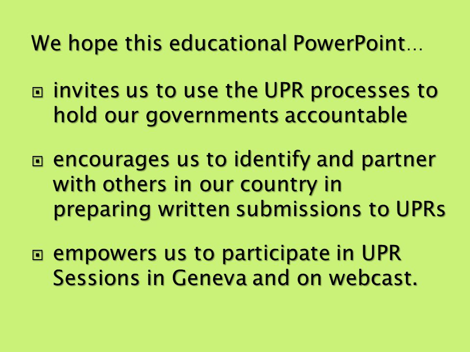 We hope this educational PowerPoint We hope this educational PowerPoint … invites us to use the UPR processes to hold our governments accountable invites us to use the UPR processes to hold our governments accountable encourages us to identify and partner with others in our country in preparing written submissions to UPRs encourages us to identify and partner with others in our country in preparing written submissions to UPRs empowers us to participate in UPR Sessions in Geneva and on webcast.