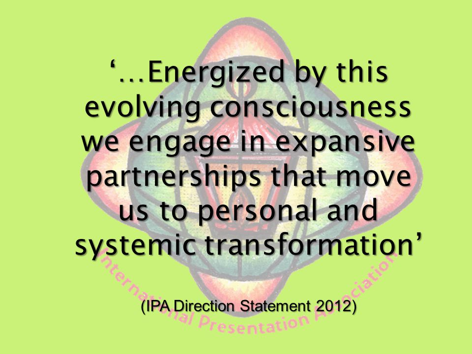 …Energized by this evolving consciousness we engage in expansive partnerships that move us to personal and systemic transformation (IPA Direction Statement 2012)