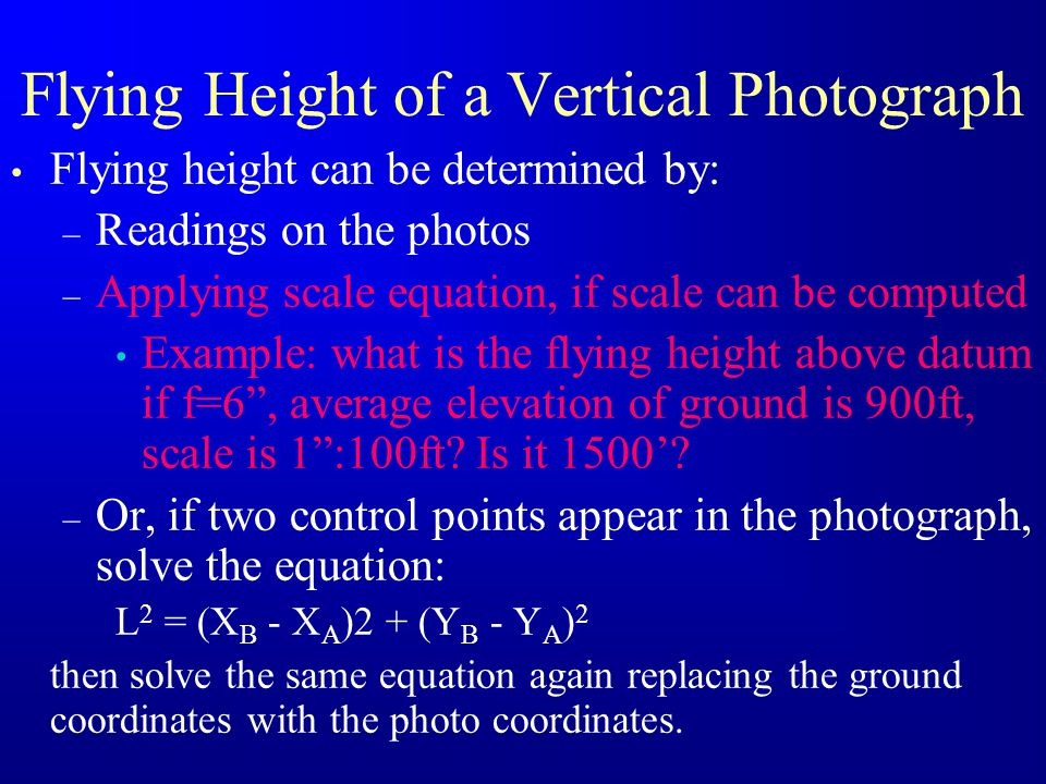 Flying Height of a Vertical Photograph Flying height can be determined by: – Readings on the photos – Applying scale equation, if scale can be compute