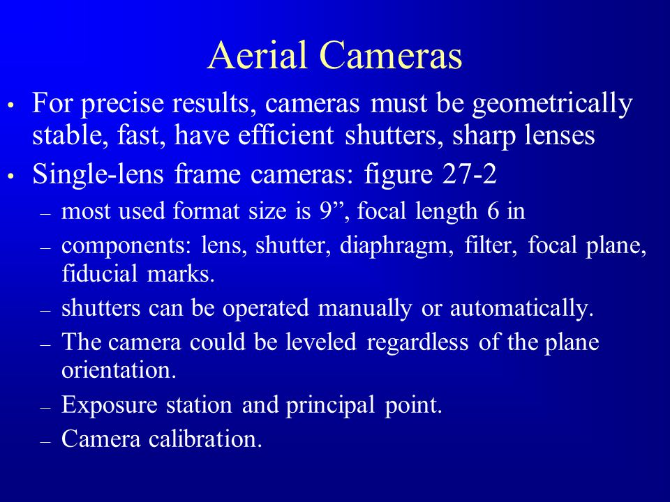 Aerial Cameras For precise results, cameras must be geometrically stable, fast, have efficient shutters, sharp lenses Single-lens frame cameras: figur