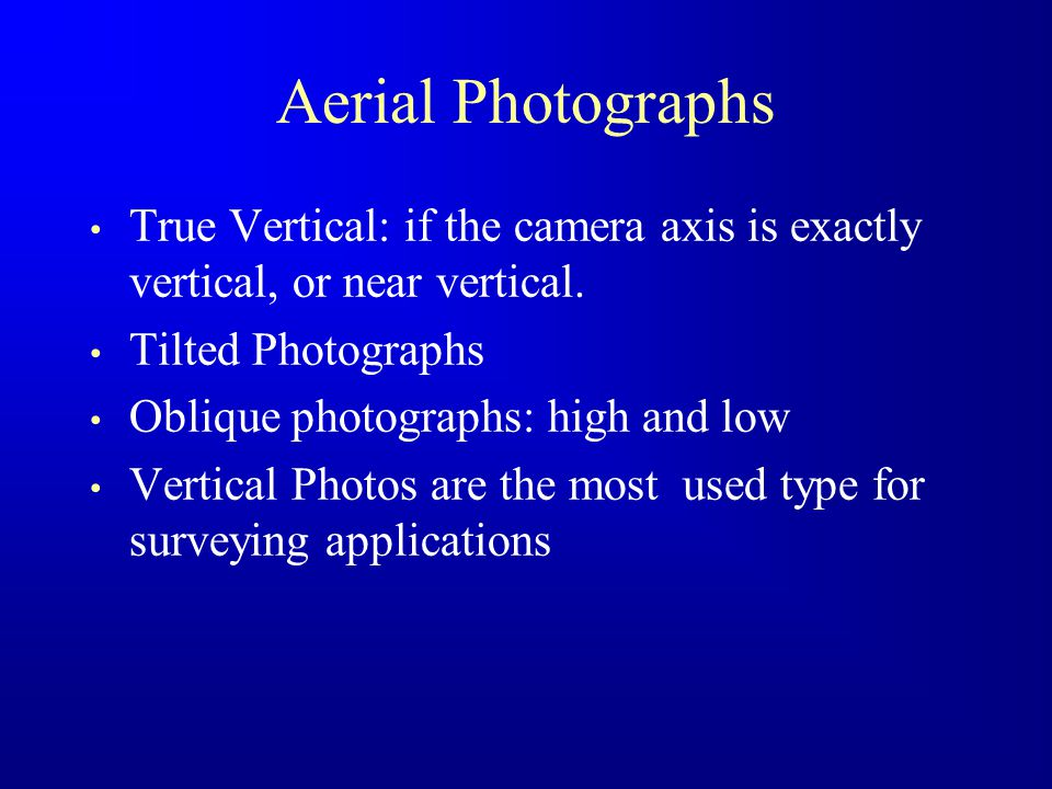 Aerial Photographs True Vertical: if the camera axis is exactly vertical, or near vertical. Tilted Photographs Oblique photographs: high and low Verti
