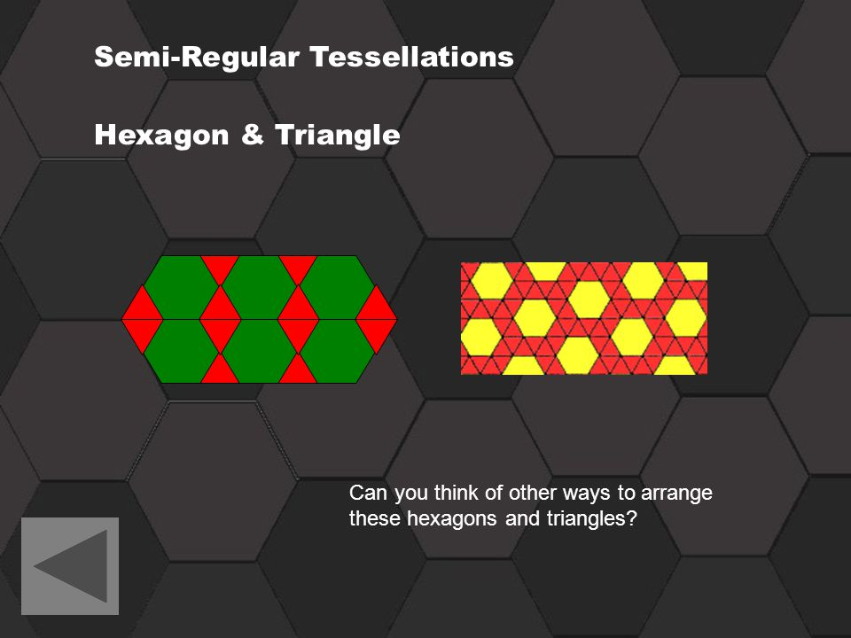 Semi-Regular Tessellations Hexagon & Triangle Can you think of other ways to arrange these hexagons and triangles?