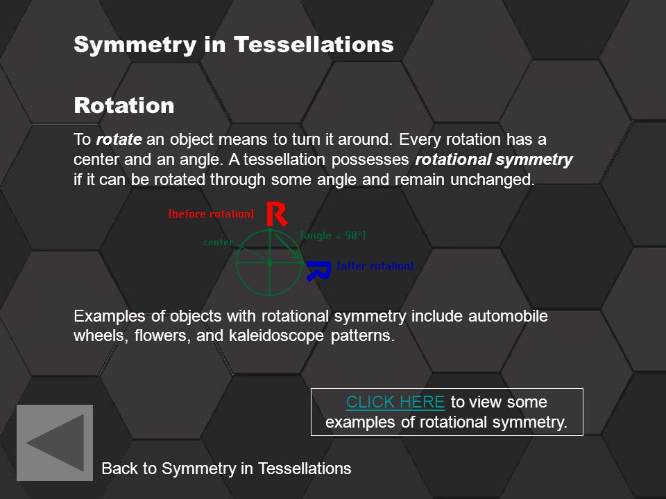 Symmetry in Tessellations Rotation To rotate an object means to turn it around. Every rotation has a center and an angle. A tessellation possesses rot