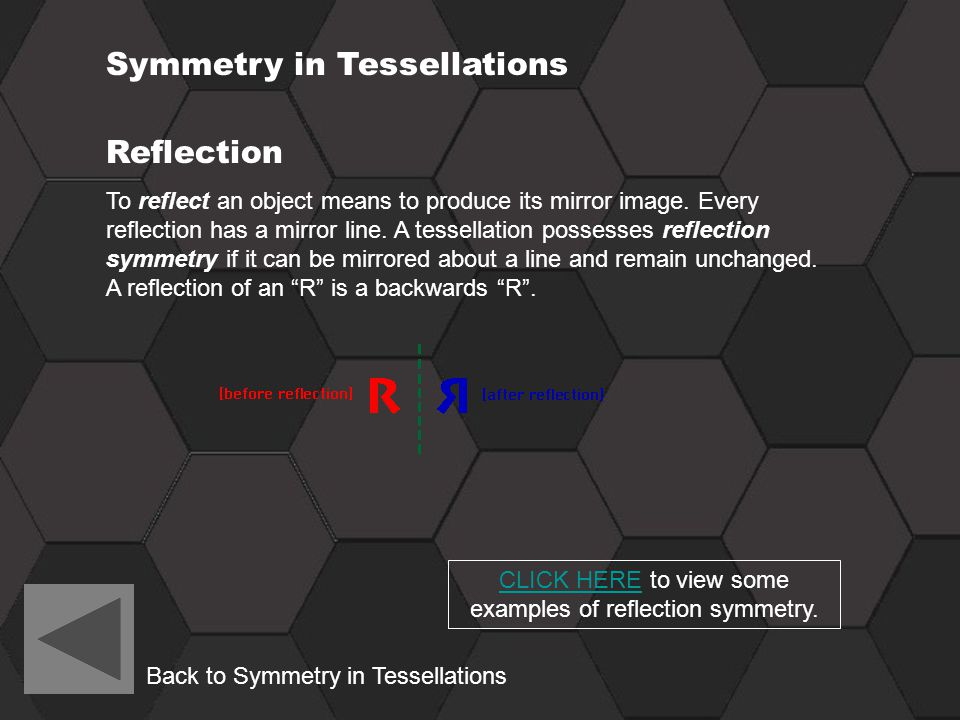 Reflection To reflect an object means to produce its mirror image. Every reflection has a mirror line. A tessellation possesses reflection symmetry if