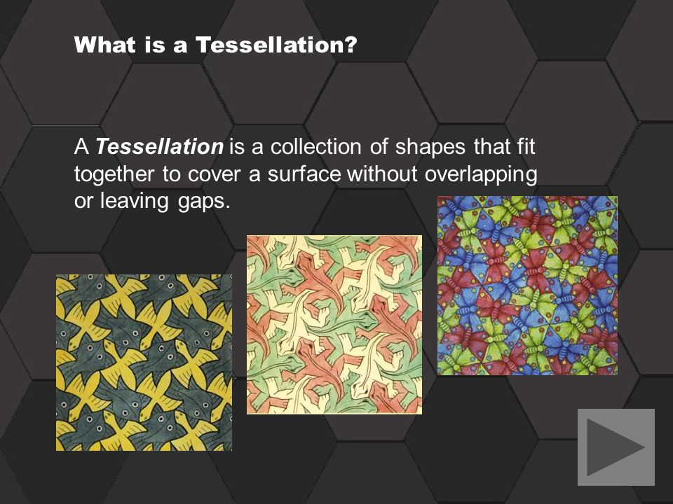 What is a Tessellation? A Tessellation is a collection of shapes that fit together to cover a surface without overlapping or leaving gaps.