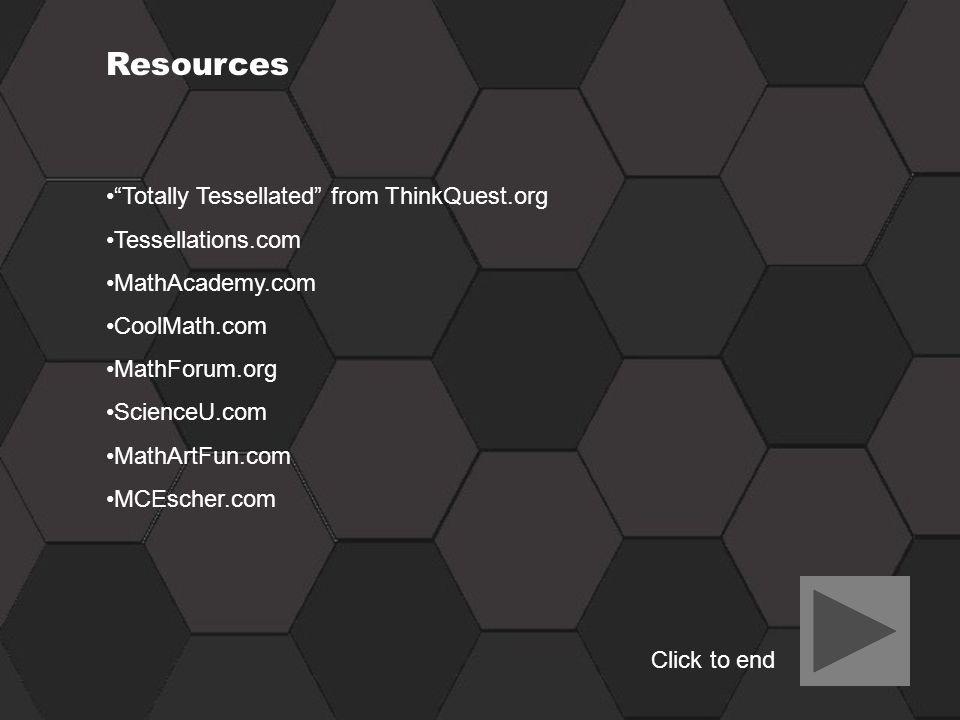 Resources Totally Tessellated from ThinkQuest.org Tessellations.com MathAcademy.com CoolMath.com MathForum.org ScienceU.com MathArtFun.com MCEscher.co