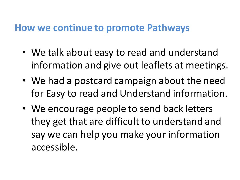 How we continue to promote Pathways We talk about easy to read and understand information and give out leaflets at meetings. We had a postcard campaig