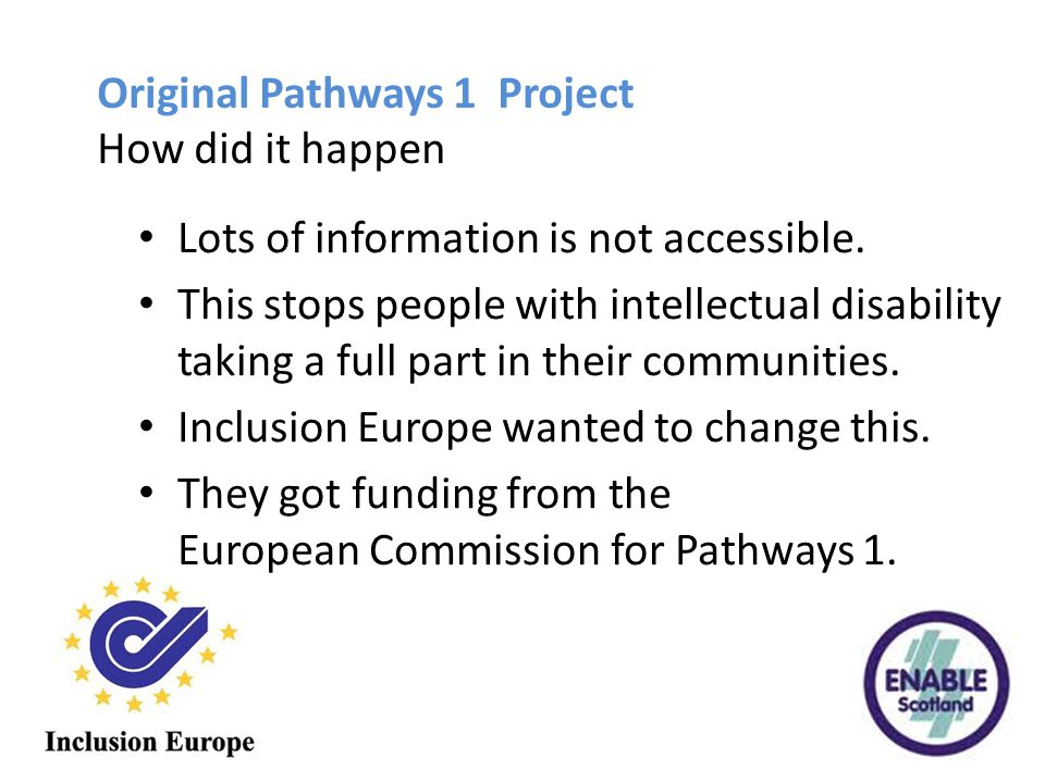 Original Pathways 1 Project How did it happen Lots of information is not accessible. This stops people with intellectual disability taking a full part