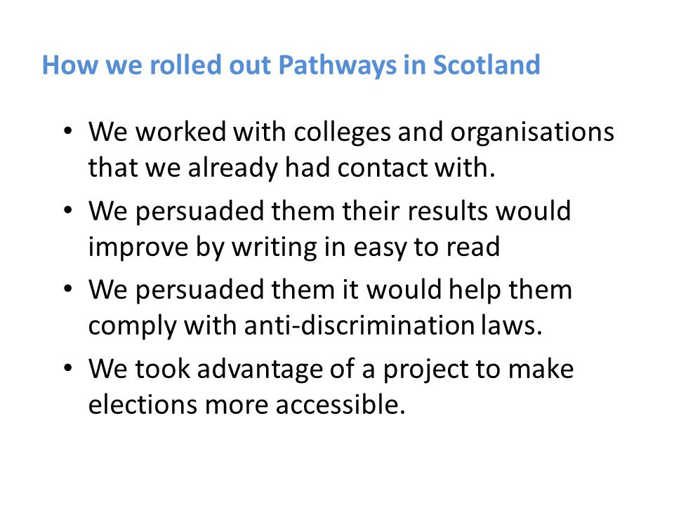 How we rolled out Pathways in Scotland We worked with colleges and organisations that we already had contact with. We persuaded them their results wou