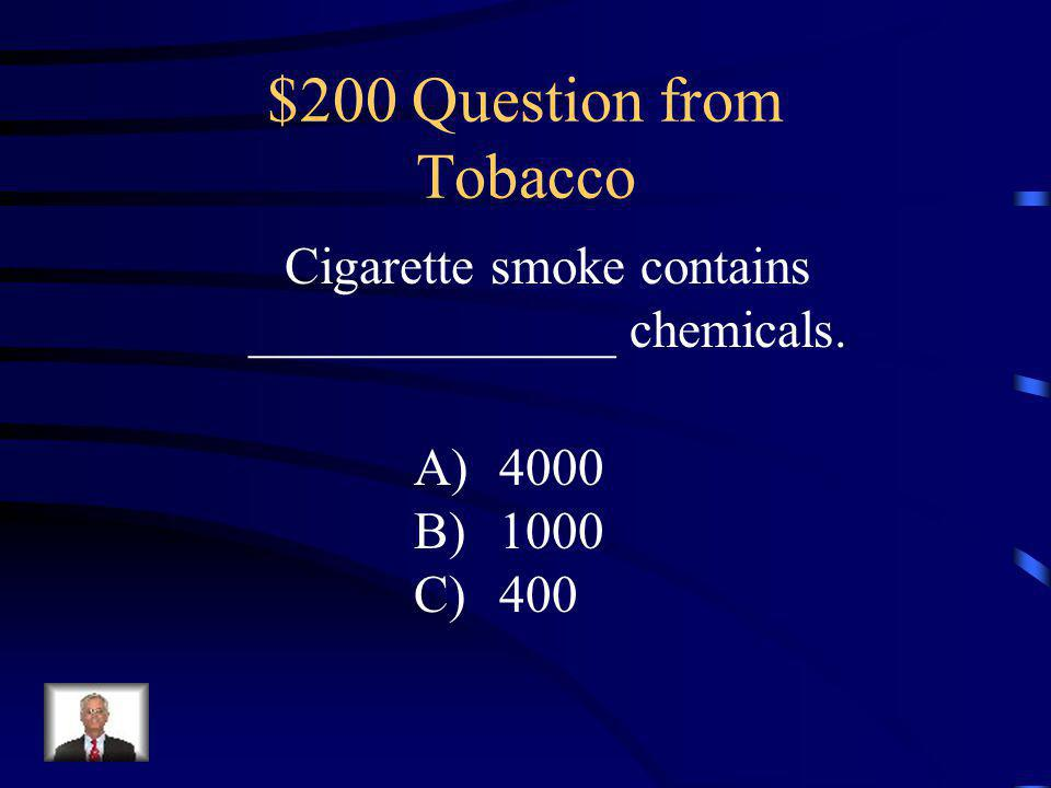 $100 Answer from Tobacco B: People who smoke are addicted to the nicotine in tobacco.