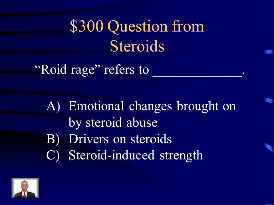 $200 Answer from Steroids B: Steroids are synthetic versions of testosterone.