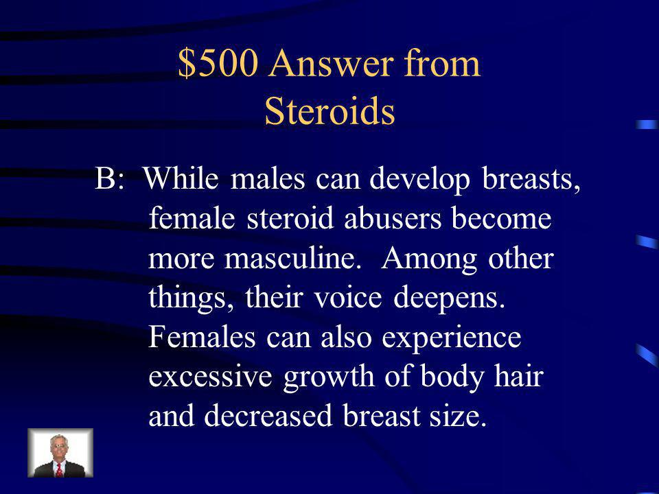 $500 Question from Steroids While males can develop breast, female steroid abusers become more masculine.