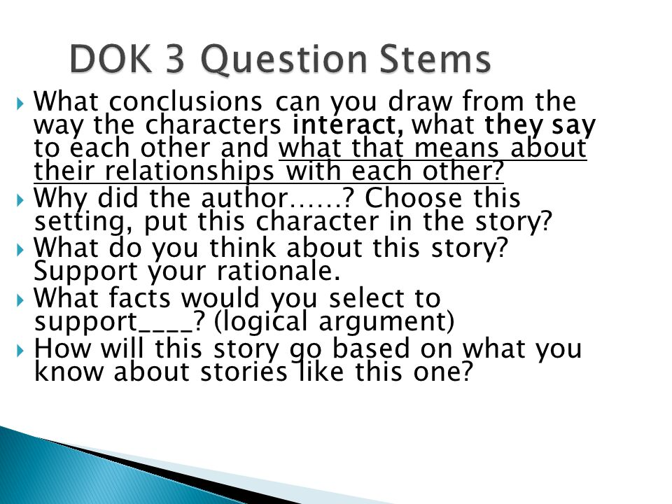 DOK 3 Question Stems DOK 3 Question Stems What conclusions can you draw from the way the characters interact, what they say to each other and what that means about their relationships with each other.