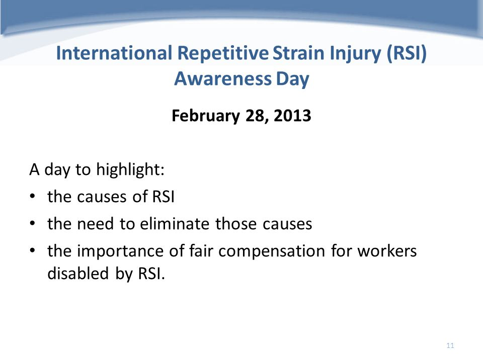 International Repetitive Strain Injury (RSI) Awareness Day February 28, 2013 A day to highlight: the causes of RSI the need to eliminate those causes
