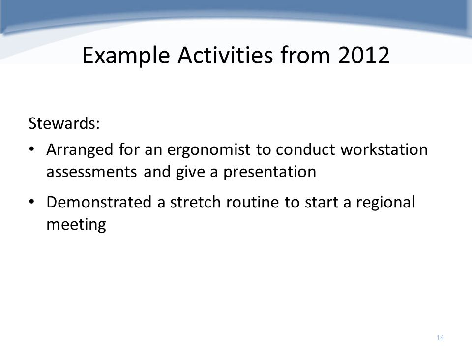 Example Activities from 2012 Stewards: Arranged for an ergonomist to conduct workstation assessments and give a presentation Demonstrated a stretch ro