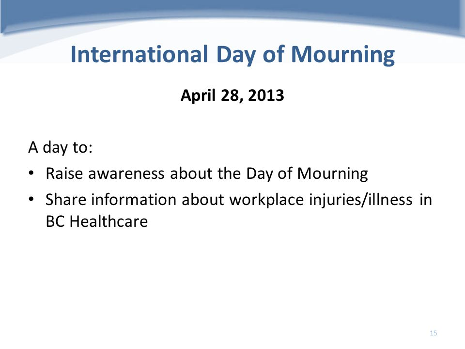 International Day of Mourning April 28, 2013 A day to: Raise awareness about the Day of Mourning Share information about workplace injuries/illness in