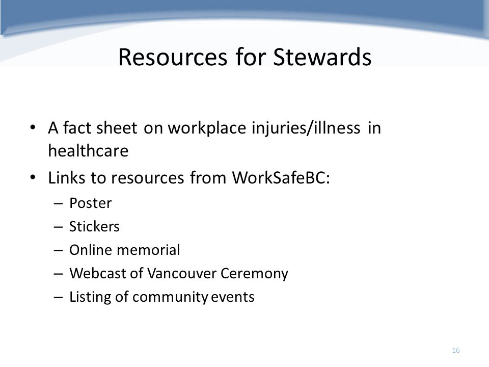 Resources for Stewards A fact sheet on workplace injuries/illness in healthcare Links to resources from WorkSafeBC: – Poster – Stickers – Online memor