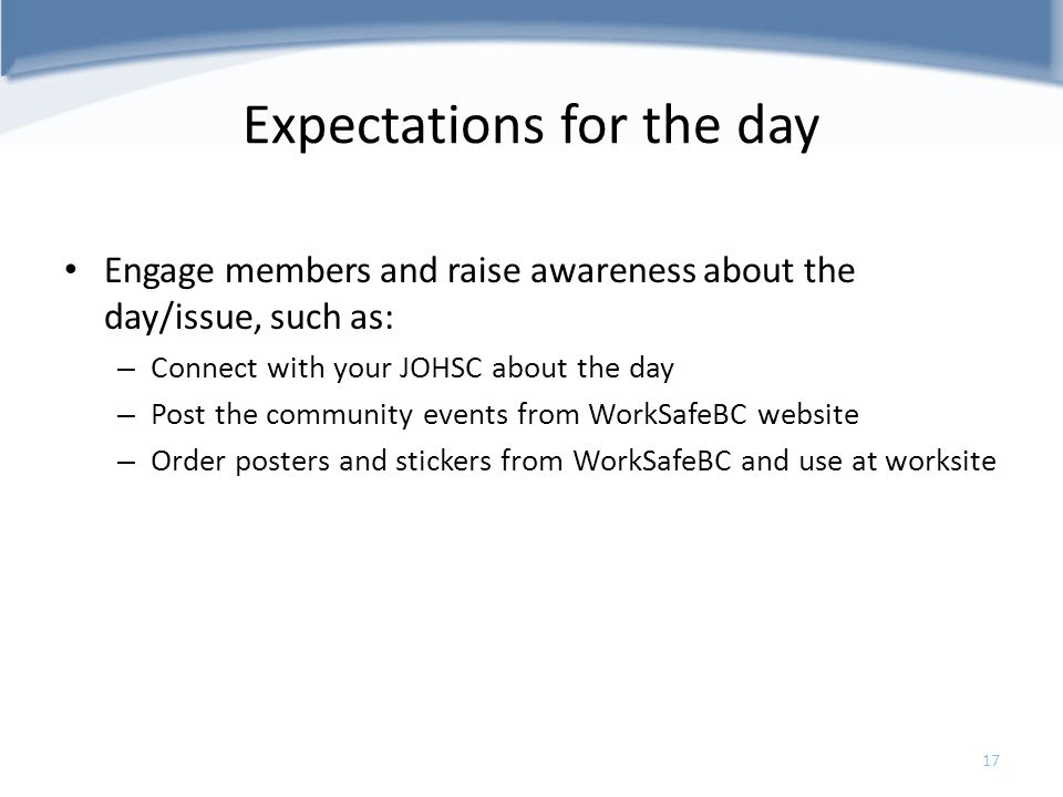 Expectations for the day Engage members and raise awareness about the day/issue, such as: – Connect with your JOHSC about the day – Post the community