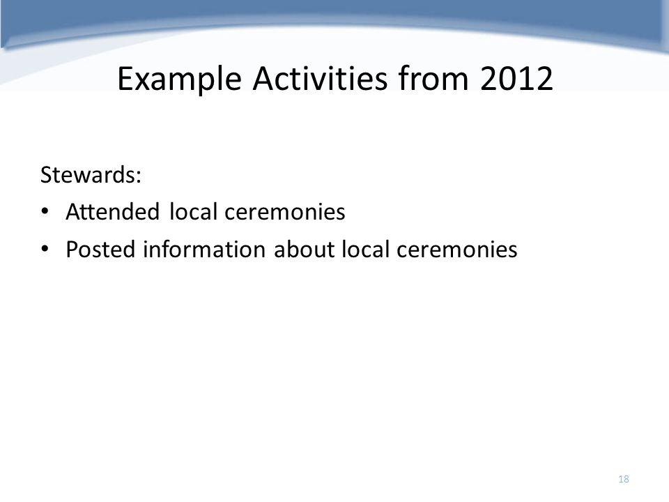 Example Activities from 2012 Stewards: Attended local ceremonies Posted information about local ceremonies 18