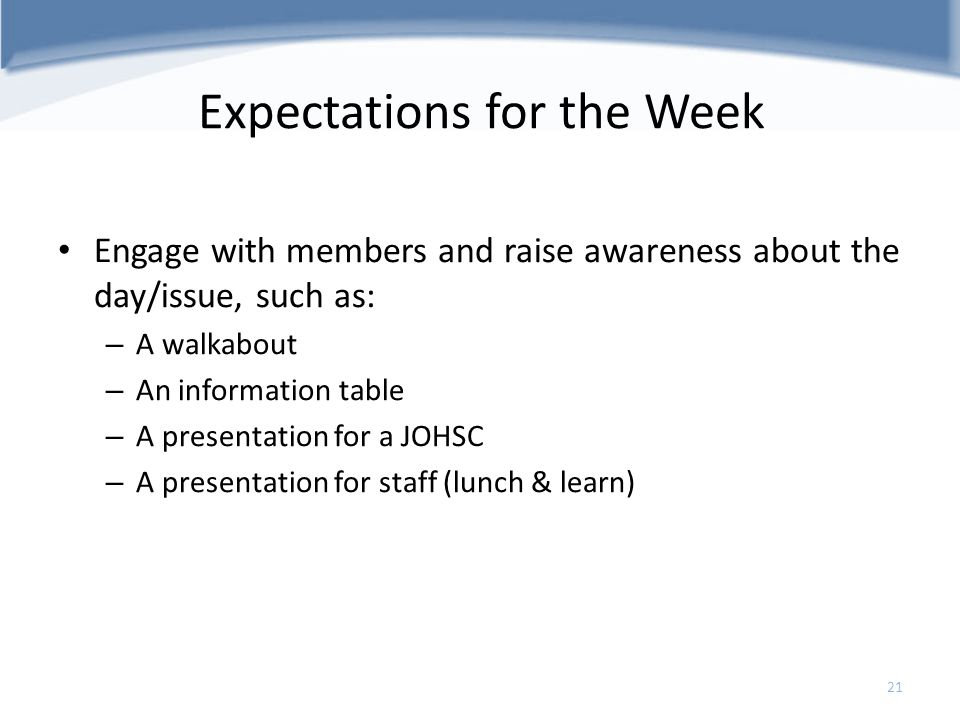 Expectations for the Week Engage with members and raise awareness about the day/issue, such as: – A walkabout – An information table – A presentation