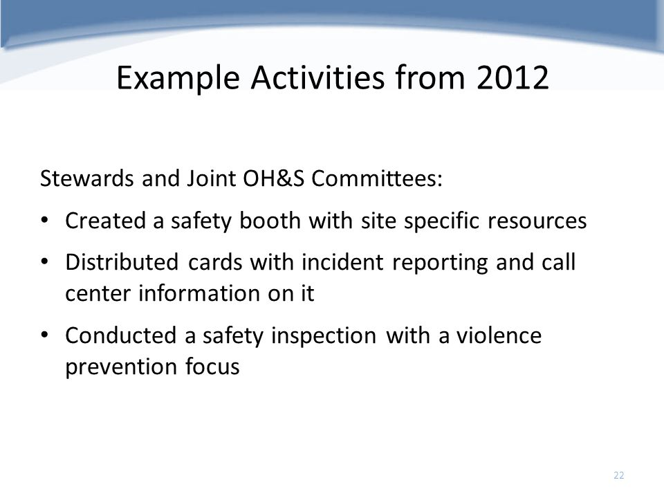 Example Activities from 2012 Stewards and Joint OH&S Committees: Created a safety booth with site specific resources Distributed cards with incident r