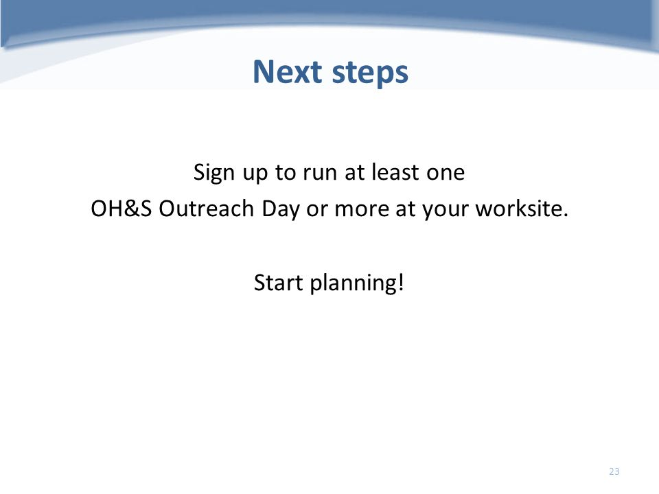 Next steps Sign up to run at least one OH&S Outreach Day or more at your worksite. Start planning! 23