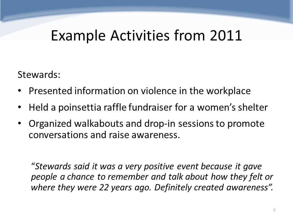 Example Activities from 2011 Stewards: Presented information on violence in the workplace Held a poinsettia raffle fundraiser for a womens shelter Org