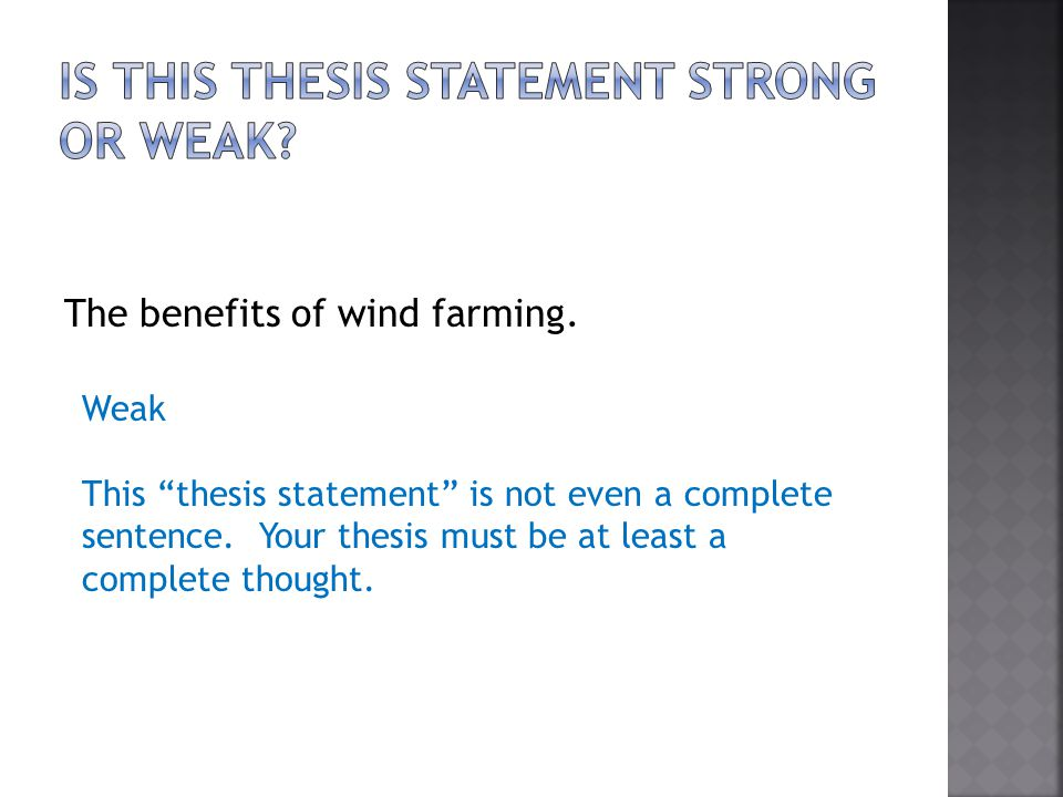 The benefits of wind farming. Weak This thesis statement is not even a complete sentence. Your thesis must be at least a complete thought.