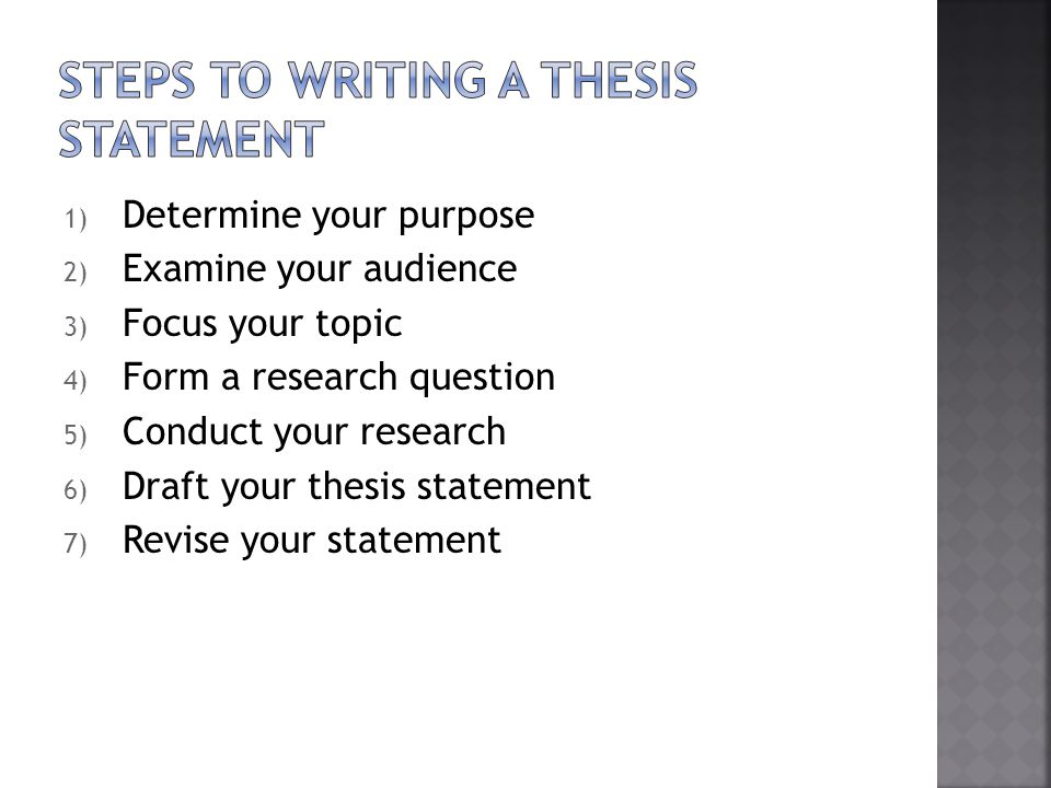 1) Determine your purpose 2) Examine your audience 3) Focus your topic 4) Form a research question 5) Conduct your research 6) Draft your thesis state