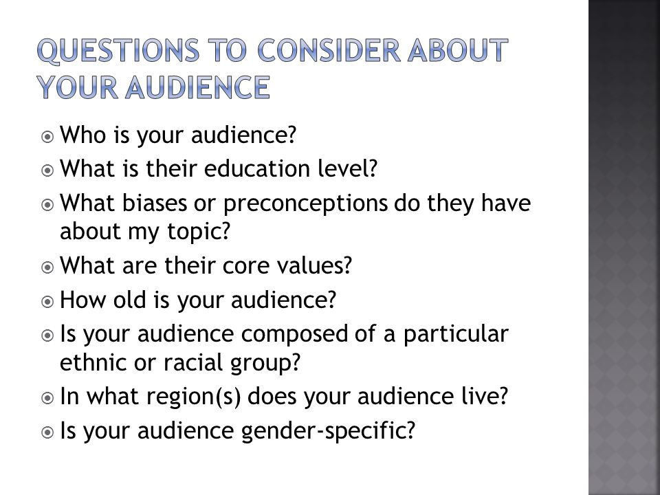 Who is your audience? What is their education level? What biases or preconceptions do they have about my topic? What are their core values? How old is