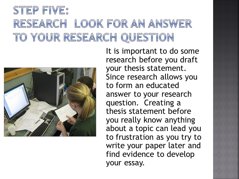 It is important to do some research before you draft your thesis statement. Since research allows you to form an educated answer to your research ques