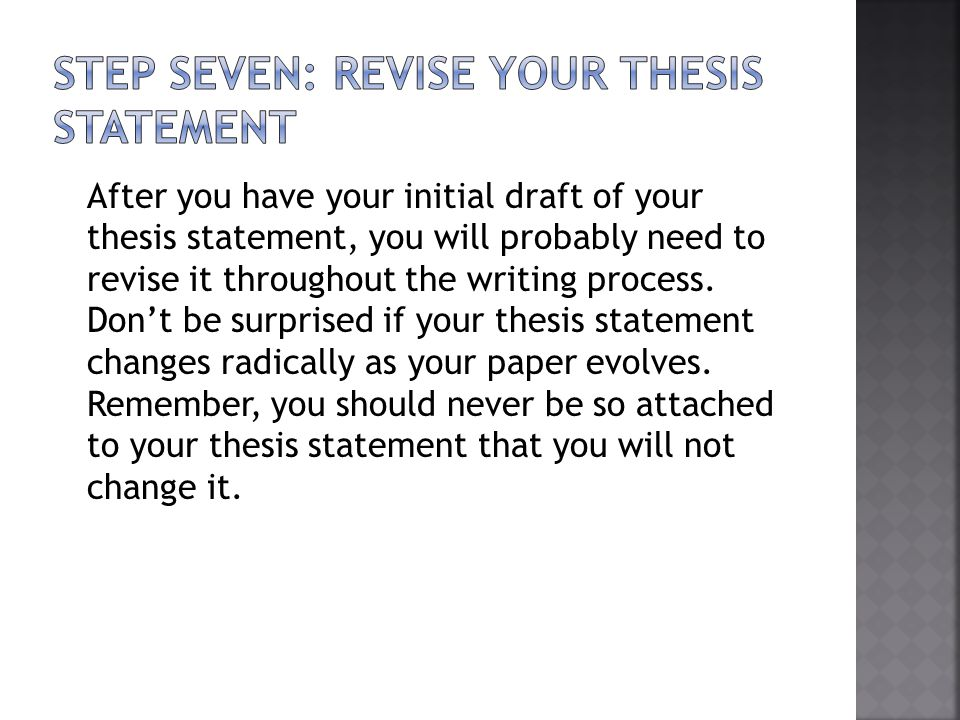 After you have your initial draft of your thesis statement, you will probably need to revise it throughout the writing process. Dont be surprised if y