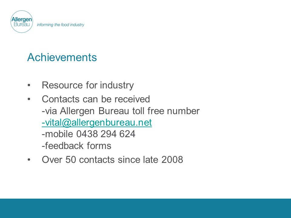Achievements Resource for industry Contacts can be received -via Allergen Bureau toll free number -vital@allergenbureau.net -mobile 0438 294 624 -feedback forms -vital@allergenbureau.net Over 50 contacts since late 2008