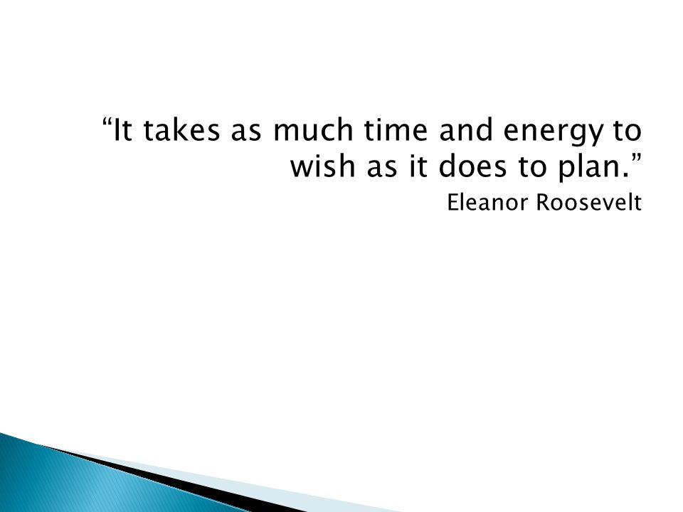 It takes as much time and energy to wish as it does to plan. Eleanor Roosevelt