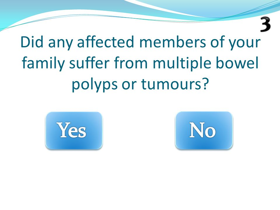 Did any affected members of your family suffer from multiple bowel polyps or tumours