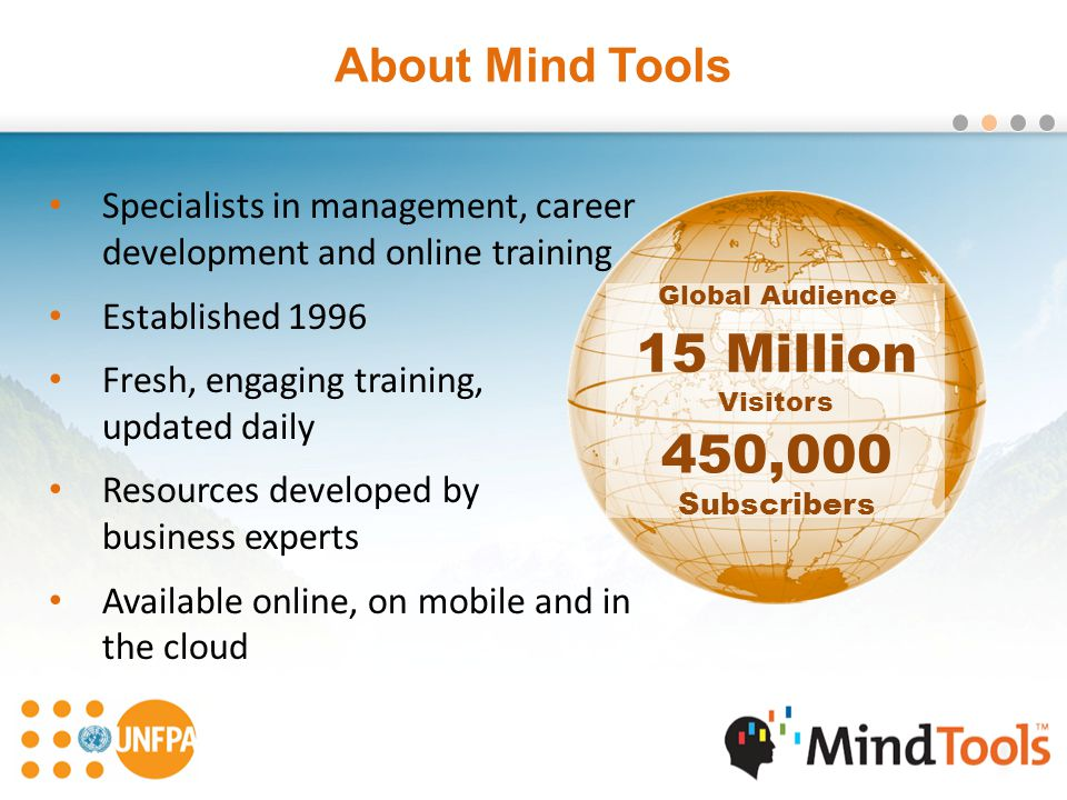About Mind Tools Specialists in management, career development and online training Established 1996 Fresh, engaging training, updated daily Resources developed by business experts Available online, on mobile and in the cloud 15 Million Visitors 15 Million Visitors 450,000 Subscribers 450,000 Subscribers Global Audience