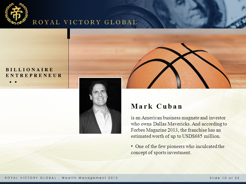 Mark Cuban is an American business magnate and investor who owns Dallas Mavericks. And according to Forbes Magazine 2013, the franchise has an estimat