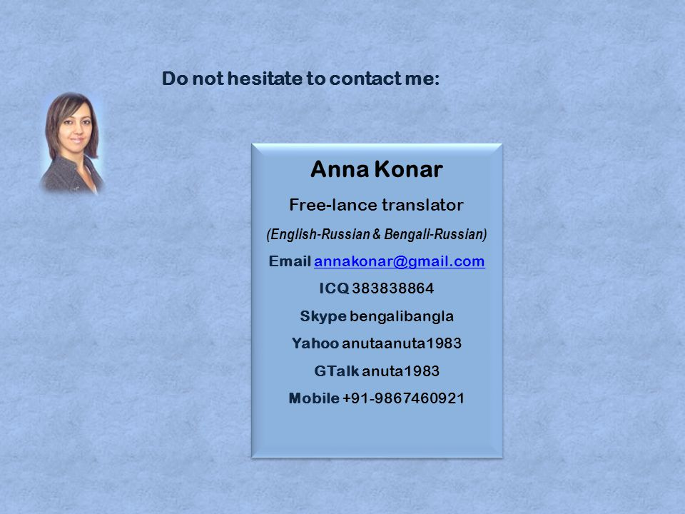 Anna Konar Free-lance translator (English-Russian & Bengali-Russian) Email annakonar@gmail.com ICQ 383838864 Skype bengalibangla Yahoo anutaanuta1983