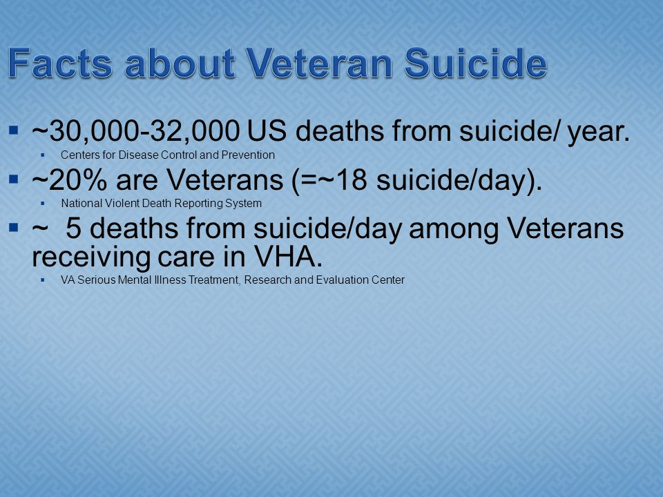 Facts about Veteran Suicide ~30,000-32,000 US deaths from suicide/ year.