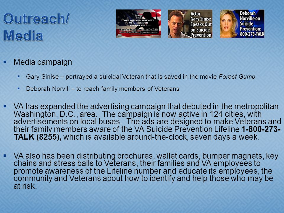 Outreach/ Media Media campaign Gary Sinise – portrayed a suicidal Veteran that is saved in the movie Forest Gump Deborah Norvill – to reach family members of Veterans VA has expanded the advertising campaign that debuted in the metropolitan Washington, D.C., area.