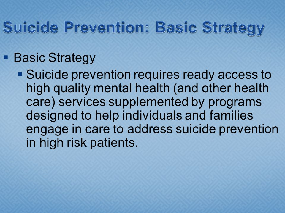 Suicide Prevention: Basic Strategy Basic Strategy Suicide prevention requires ready access to high quality mental health (and other health care) services supplemented by programs designed to help individuals and families engage in care to address suicide prevention in high risk patients.