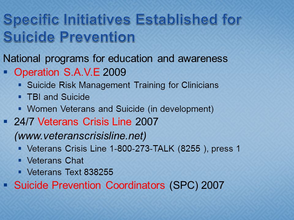 Specific Initiatives Established for Suicide Prevention National programs for education and awareness Operation S.A.V.E 2009 Suicide Risk Management Training for Clinicians TBI and Suicide Women Veterans and Suicide (in development) Veterans Crisis Line 24/7 Veterans Crisis Line 2007 (www.veteranscrisisline.net) Veterans Crisis Line 1-800-273-TALK (8255 ), press 1 Veterans Chat Veterans Text 838255 Suicide Prevention Coordinators (SPC) 2007